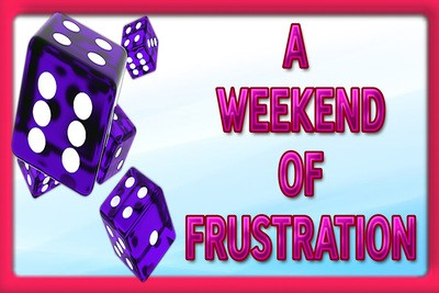 A WEEKEND OF FRUSTRATION