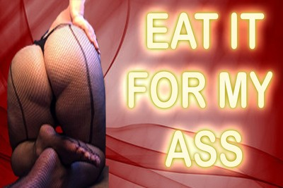 EAT IT FOR MY ASS
