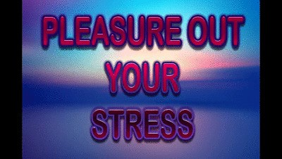 PLEASURE OUT YOUR STRESS